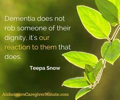 Dementia does not rob someone of their dignity, it's our reaction to them that does. ~ Teepa Snow