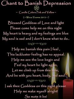 Chant to banish depression--- ahhh its been a while since i looked at this.. it makes just so much sense to be a wiccan when it seems that everything and everybody else has failed you. I respect this religion completely.