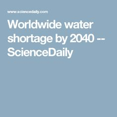 Worldwide water shortage by 2040 -- ScienceDaily
