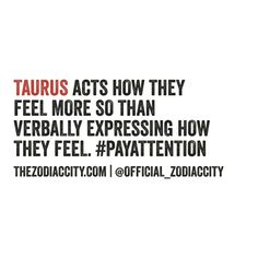 Taurus acts how they feel more so than verbally expressing how they feel.