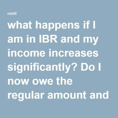 what happens if I am in IBR and my income increases significantly? Do I now owe the regular amount and don't get forgiveness after 25 years? : StudentLoans