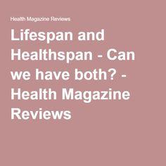 Lifespan and Healthspan - Can we have both? - Health Magazine Reviews