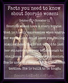 Facts you need to know about Scorpio women: October 23 - November 21 Scorpio women have a sharp tongue that is highly expressive when angry. Her words alone could leave you feeling simpleminded. She is not afraid to lash her stinger at anyone bold enough to challenge her reckless standpoint. She is uneasily swayed by intimidation tactics. She is built to be tough.