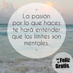 La pasion por lo q haces te hara entender que los limites son mentales. #frases