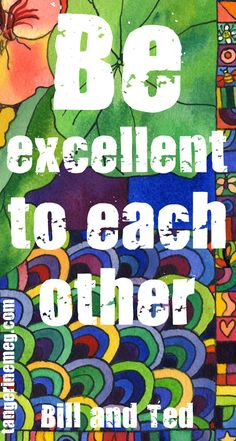 Be Excellent to each Other - Bill and Ted   tangerinemeg.com