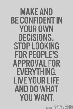 Make and be confident in your own decisions.. stop looking for people's approval for everything. Live your life and do what you want