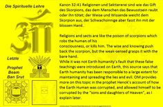 Religions and sects are like the poison of scorpions which robs the human of his consciousness, or kills him. The wise and knowing push back the scorpion, but the weak-sensed grasps it with the bare hand. While it was not Earth humanity's fault that these false teachings were introduced on Earth, this source says that Earth humanity has been responsible to a large extent for maintaining and spreading the lies and evil. OM provides more on this topic in the prophet Henok's account of how the…