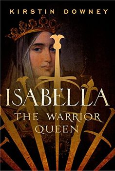 Kirstin Downey. Isabella: The Warrior Queen
