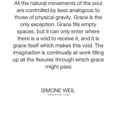 """Simone Weil - """"All the natural movements of the soul are controlled by laws analogous to those of..."""". life, grace"""
