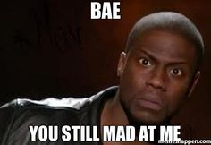 Bae YOU STILL MAD AT me - Kevin Hart The Hell meme