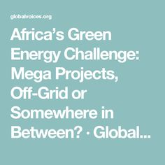 Africa's Green Energy Challenge: Mega Projects, Off-Grid or Somewhere in Between? · Global Voices