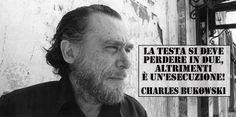 """Veramente saggio l'amico ;)  """"La testa si deve perdere in due, altrimenti è un'esecuzione!"""" Charles Bukowski  #charlesbukowski, #testa, #amore, #ironia, #italiano,"""