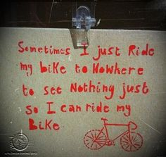 sometimes i just ride by bike to nowhere to see nothing just so I can ride my bike.