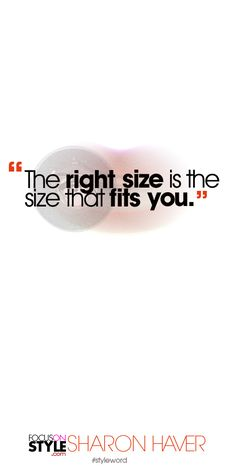 The right size is the size that fits you. Subscribe to the daily #styleword here: http://www.focusonstyle.com/styleword/ #quotes #styletips