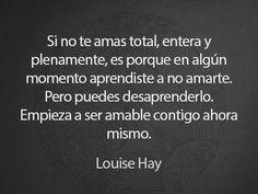 〽️ Si no te amas total entera y plenamente... Empieza a ser amable contigo ahora mismo. Louis Hay