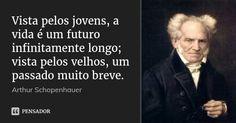 Vista pelos jovens, a vida é um futuro infinitamente longo; vista pelos velhos, um passado muito breve. — Arthur Schopenhauer