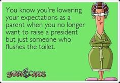 Expectations. Someone who picks their wet towel up from the floor...puts the dirty clothes in, not next to the hamper..not leave empty candy wrappers around..ect..
