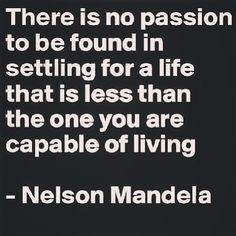 there is no passion to be found in settling for a life that is less than the one you are capable of living - Nelson Mandela Quotes And Notes, Great Quotes, Quotes To Live By, Me Quotes, Motivational Quotes, Inspirational Quotes, Famous Quotes, Favorite Words, Favorite Quotes