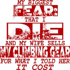 My Biggest Fear: That I Die and My Wife Sells My Climbing Gear For What I Told Her It Cost  ClimbAddict graphic, available in Husband and Wife version, on t-shirts, stickers, travel mugs, more. #climbing