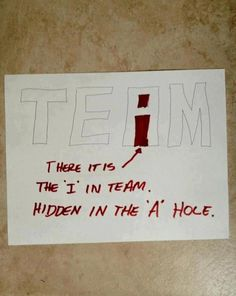 "There is an ""I"" in TEAM... it's hidden in the ""A"" hole."