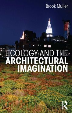 Ecology and the Architectural Imagination - Brook Muller. 2014.