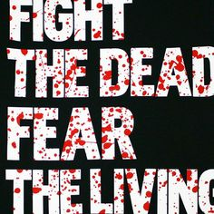 fight the DEAD fear the LIVING!