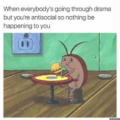 When everybody's going through drama but you're antisocial so nothing be happening to you.