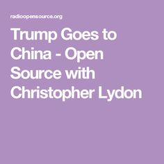 Trump Goes to China - Open Source with Christopher Lydon