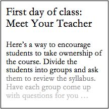 "Most teachers, I'm sure, make sure to leave time during the first class to take student questions, primarily about the syllabus and the shape of the course ahead. But it's worth underlining the importance of student involvement right from the start, letting them know that your desire to hear their questions and concerns is not just a superficial courtesy (""Any questions? OK then…). Here's a way to encourage students to take ownership of the course. After a brief introduction, distribute the…"