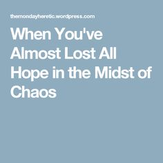 When You've Almost Lost All Hope in the Midst of Chaos