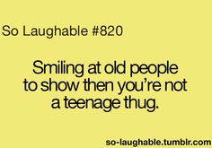 Smiling at old people to show them you're not a teenage thug