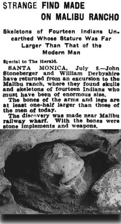 This 1908 article claims 14 ancient Giant humans were uncovered at Malibu Canyon, California. Ranging From 7 to 8 feet. 3 perfect specimens were brought to Santa Monica for exhibitions, and scientists who examined them reported they are undoubtedly hundreds of years old. However, later they would mysteriously disappear. Were these giants related to the Si-Te-Cah, a race of red-haired giants, discovered at Lovelock Cave in Nevada? (clipping from: Los Angeles Herald; July 1908; link w/o image)