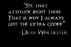 See that attitude right there that is why I always got the extra cookie. - Dean Winchester #Supernatural