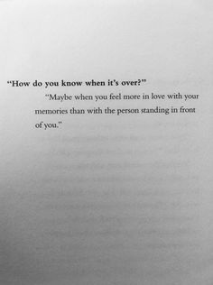 """How do you know when it's over?"" ""Maybe when you feel more in love with your memories than with the person standing in front of you."" Sad but at least there are memories"