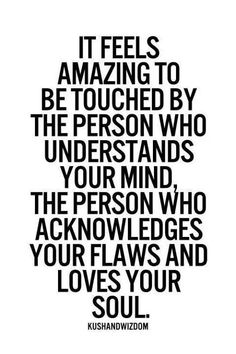 It feels amazing to be touched by the person who understands your mind the person who acknowledges your flaws and loves your soul