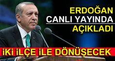 Cumhurbaşkanı Erdoğan açıkladı: İki ilçe ile dönüşecek