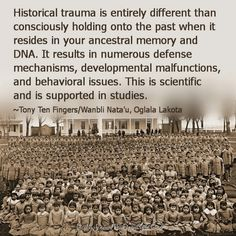 "Multi-generational impact of trauma. ""Historical trauma is entirely different than consciously holding onto the past when it resides in your ancestral memory and DNA.  It results in ... defense mechanisms, developmental malfunction, and behavioral issues. This is scientific and supported by studies. Tony Ten Fingers / Wanbli Nata'u Oglala Lakota"