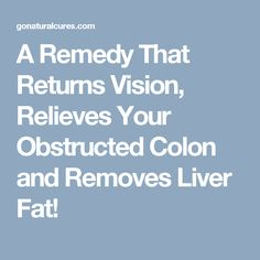A Remedy That Returns Vision, Relieves Your Obstructed Colon and Removes Liver Fat!