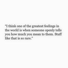 ''I think one of the greatest feelings in the world is when someone openly tells you how much you mean to them. Stuff like that is so rare.'' source: Poems Porn