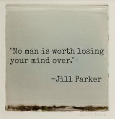 No man is worth losing your mind over. -Jill Parker