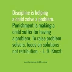 Discipline is helping a child solve a problem. Punishment is making a child suffer for having a problem. To raise problem solvers, focus on solutions not retribution. L.R. Knost