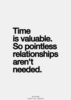 Time is valuable so pointless relationships aren't needed.