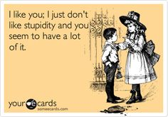 I like you; I just don't like stupidity and you seem to have a lot of it.