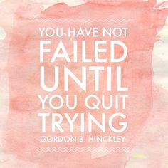 """""""You have not failed until you quit trying."""" ― Gordon B. Hinckley #ldsquotes #hope #faith"""