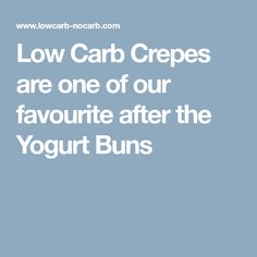 Low Carb Crepes are one of our favourite after the Yogurt Buns