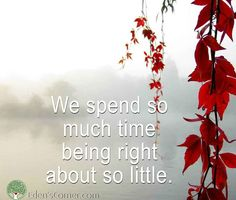 We Spend so much time being right about so little.