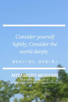 """""""Consider yourself lightly; consider the world deeply."""" Musashi's Quotes from Nine Words. Miyamoto Musashi is a Japanese swordsman, philosopher, strategist, and rōnin. The duel with Sasaki Kojirō in 1612 at Ganryujima Island, Simonoseki-city, is one of Japan's historic duels. He pursued the true art of war and have left many wise remarks. Come and visit Ganryujima Island sometime! #musashi #miyamotomusashi #samurai #ronin #quote #japan #travel"""