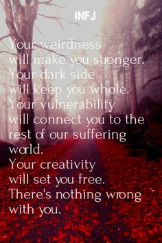 Your weirdness will make you stronger. your dark side will keep you whole. your vulnerability will connect you to the rest of our suffering world. your creativity will set you
