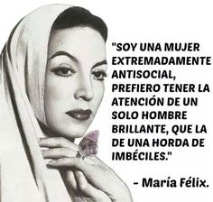 """I am an extremely anti-social woman, I'd prefer the attention of one brilliant man than the attention of a bunch of imbeciles"" -Maria Felix"