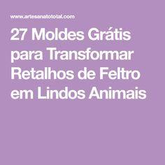 27 Moldes Grátis para Transformar Retalhos de Feltro em Lindos Animais